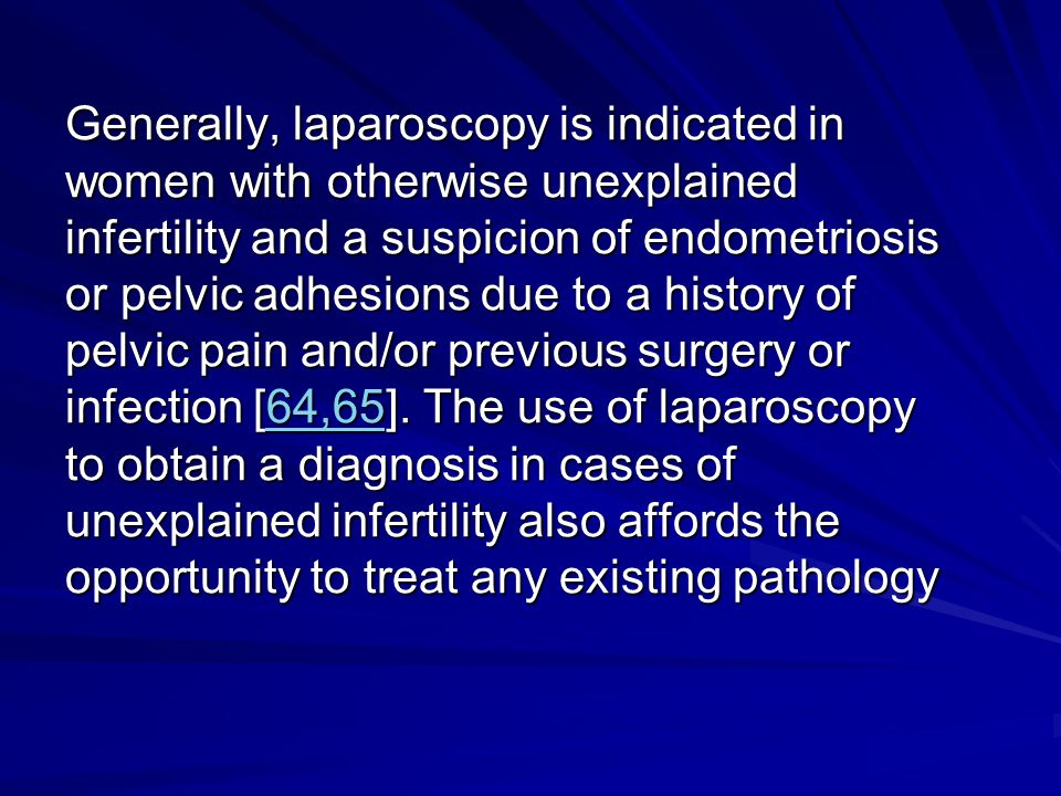 Generally, laparoscopy is indicated in women with otherwise unexplained infertility and a suspicion of endometriosis or pelvic adhesions due to a history of pelvic pain and/or previous surgery or infection [64,65].